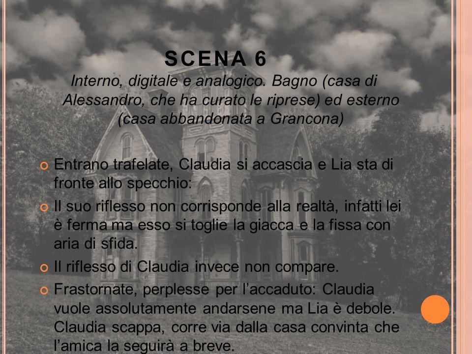 SCENA 6 Interno, digitale e analogico. Bagno (casa di Alessandro, che ha curato le riprese) ed esterno (casa abbandonata a Grancona) Entrano trafelate