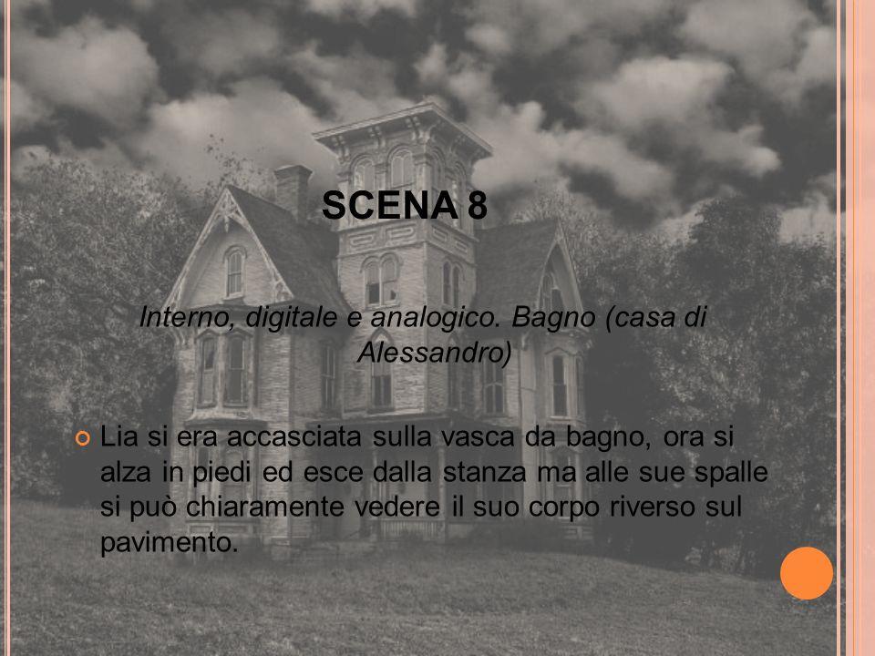 SCENA 8 Interno, digitale e analogico. Bagno (casa di Alessandro) Lia si era accasciata sulla vasca da bagno, ora si alza in piedi ed esce dalla stanz