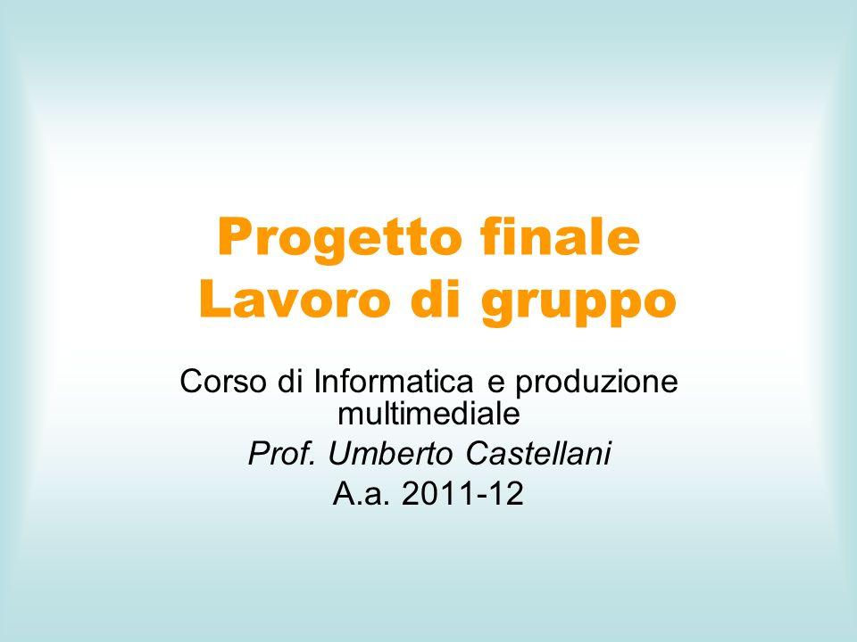 Progetto finale Lavoro di gruppo Corso di Informatica e produzione multimediale Prof. Umberto Castellani A.a. 2011-12
