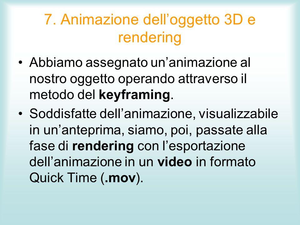 7. Animazione delloggetto 3D e rendering Abbiamo assegnato unanimazione al nostro oggetto operando attraverso il metodo del keyframing. Soddisfatte de
