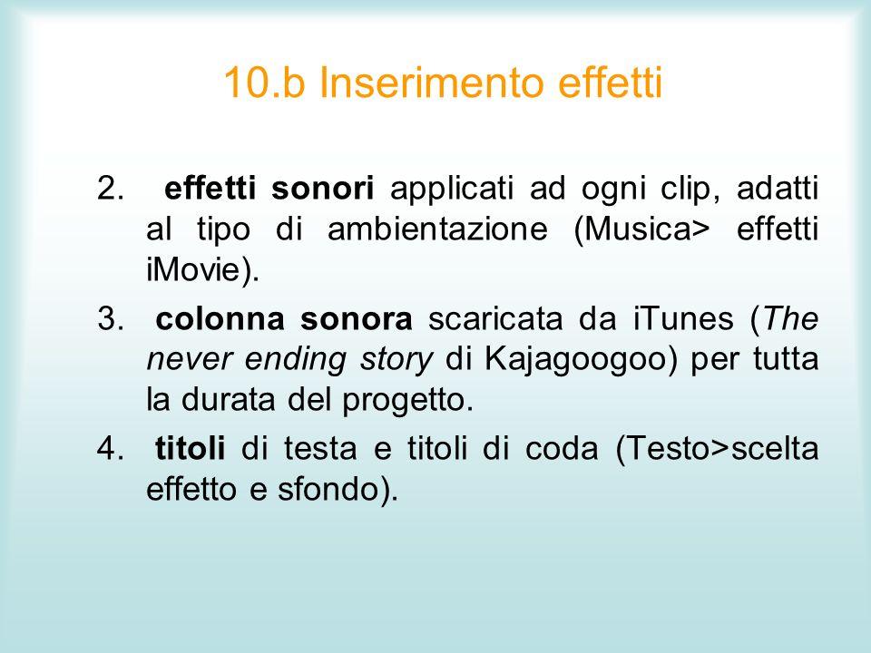 10.b Inserimento effetti 2. effetti sonori applicati ad ogni clip, adatti al tipo di ambientazione (Musica> effetti iMovie). 3. colonna sonora scarica
