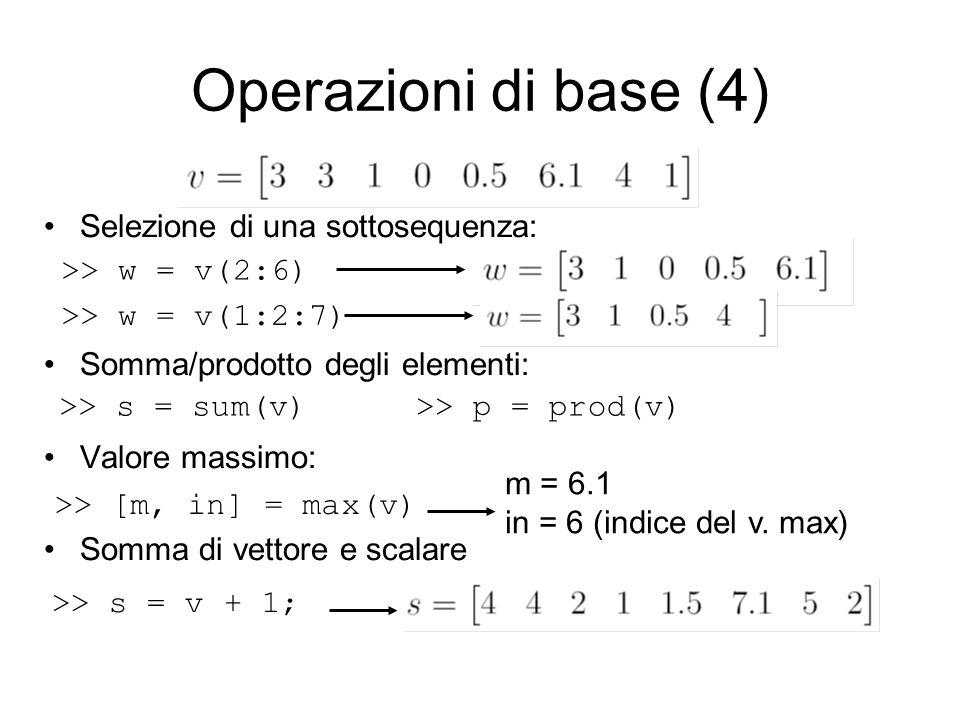 Selezione di una sottosequenza: Somma/prodotto degli elementi: Valore massimo: Somma di vettore e scalare Operazioni di base (4) >> w = v(2:6) >> w =