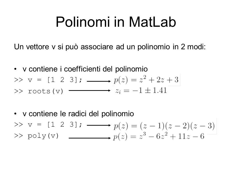 Polinomi in MatLab Un vettore v si può associare ad un polinomio in 2 modi: v contiene i coefficienti del polinomio >> v = [1 2 3]; >> roots(v) v cont