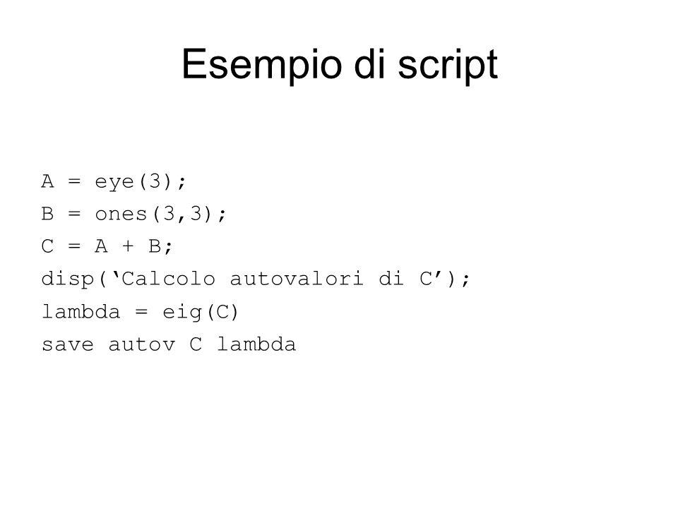 Esempio di script A = eye(3); B = ones(3,3); C = A + B; disp(Calcolo autovalori di C); lambda = eig(C) save autov C lambda