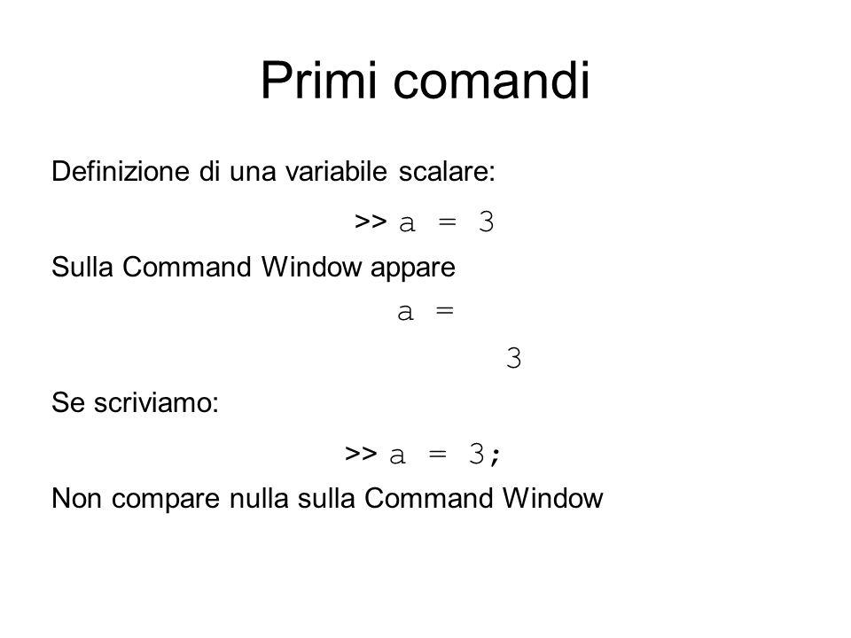 Primi comandi Definizione di una variabile scalare: >> a = 3 Sulla Command Window appare a = 3 Se scriviamo: >> a = 3; Non compare nulla sulla Command