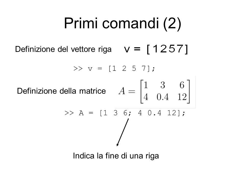 Primi comandi (2) Definizione del vettore riga >> v = [1 2 5 7]; Definizione della matrice >> A = [1 3 6; 4 0.4 12]; Indica la fine di una riga