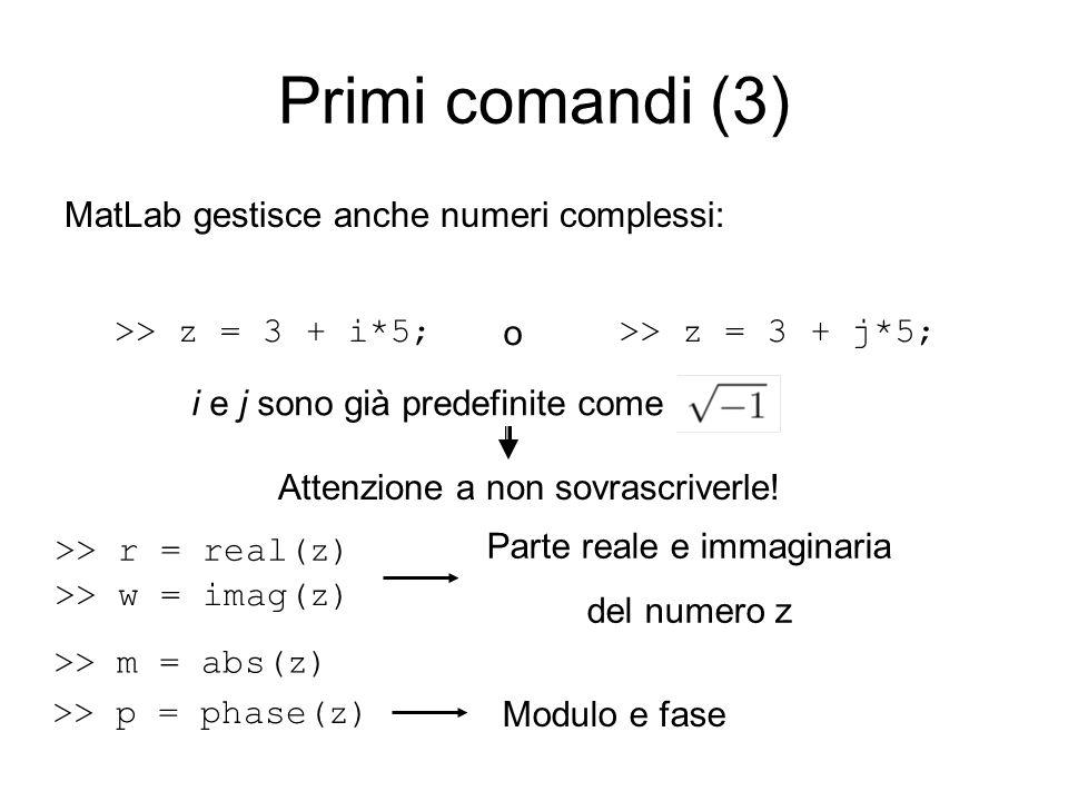 Primi comandi (3) MatLab gestisce anche numeri complessi: >> z = 3 + i*5;>> z = 3 + j*5; o i e j sono già predefinite come Attenzione a non sovrascriv