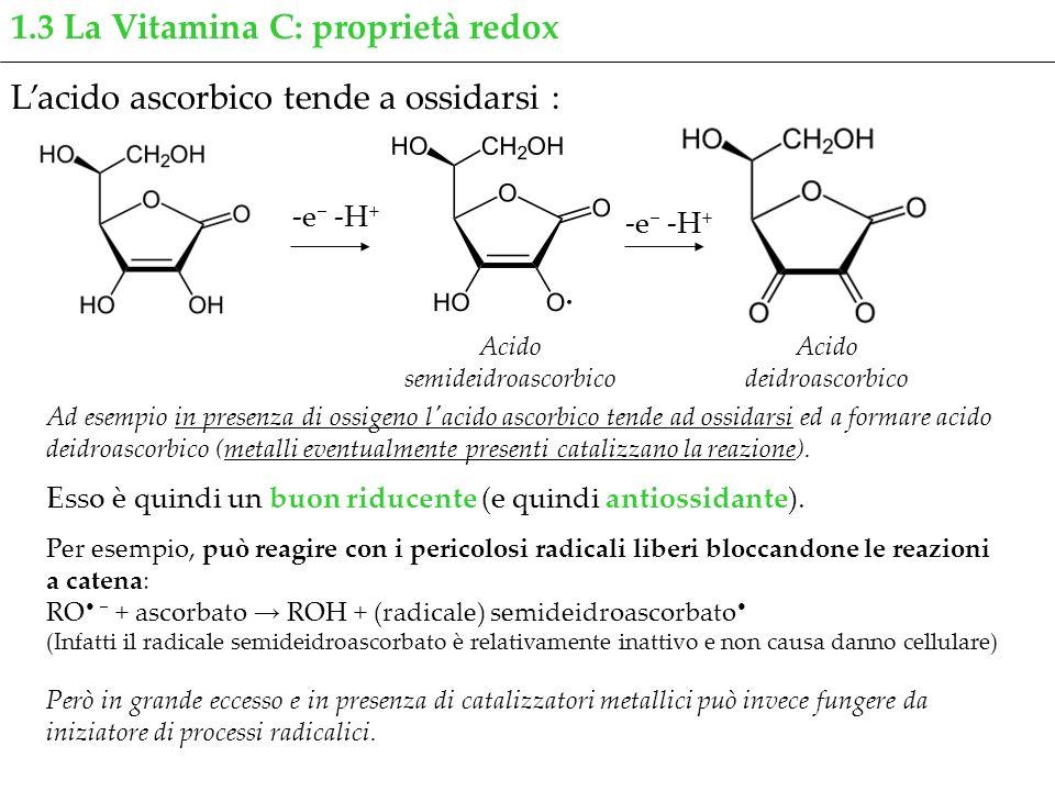 1.3 La Vitamina C: proprietà redox Lacido ascorbico tende a ossidarsi : Esso è quindi un buon riducente (e quindi antiossidante). -e -H + Acido semide