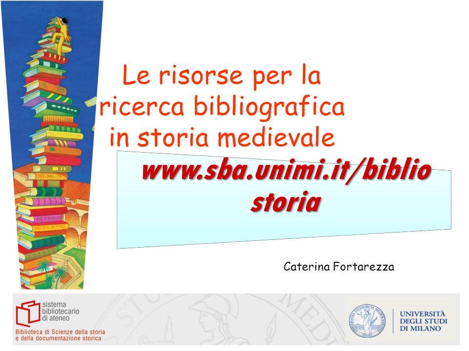 Le risorse per la ricerca bibliografica in storia medievale Caterina Fortarezza www.sba.unimi.it/biblio storia