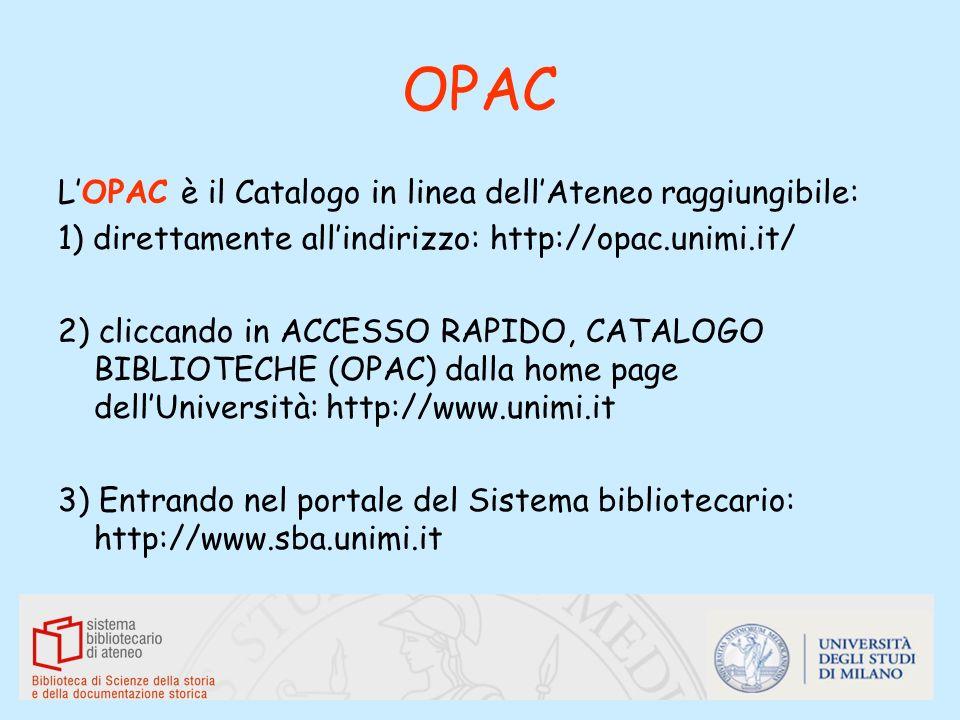 OPAC LOPAC è il Catalogo in linea dellAteneo raggiungibile: 1) direttamente allindirizzo: http://opac.unimi.it/ 2) cliccando in ACCESSO RAPIDO, CATALO