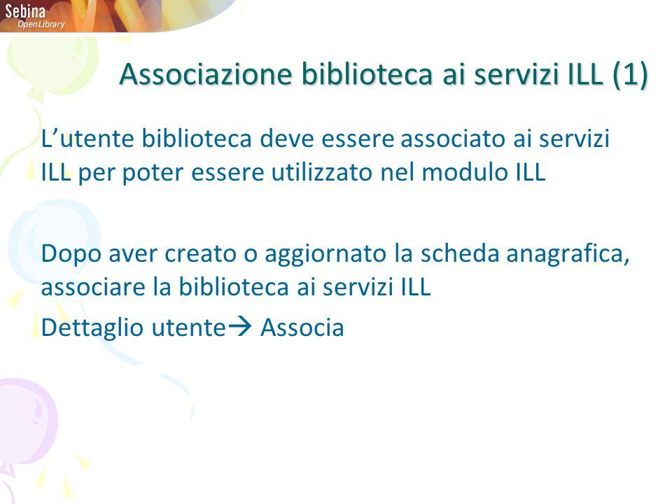 Lutente biblioteca deve essere associato ai servizi ILL per poter essere utilizzato nel modulo ILL Dopo aver creato o aggiornato la scheda anagrafica, associare la biblioteca ai servizi ILL Dettaglio utente Associa Associazione biblioteca ai servizi ILL (1)