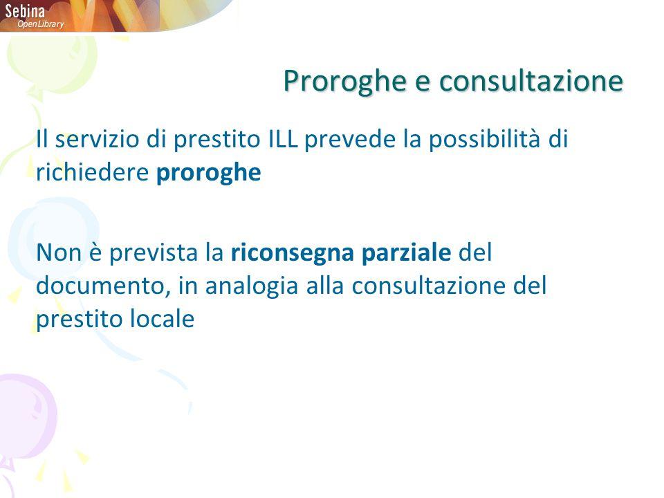 Proroghe e consultazione Il servizio di prestito ILL prevede la possibilità di richiedere proroghe Non è prevista la riconsegna parziale del documento, in analogia alla consultazione del prestito locale