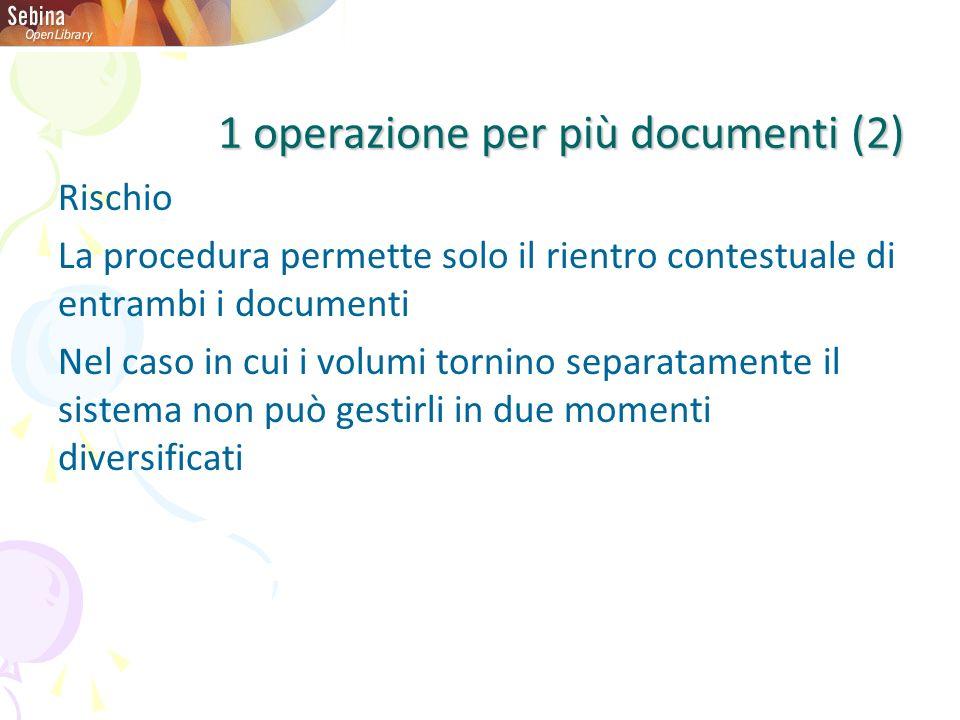 Rischio La procedura permette solo il rientro contestuale di entrambi i documenti Nel caso in cui i volumi tornino separatamente il sistema non può gestirli in due momenti diversificati 1 operazione per più documenti (2)