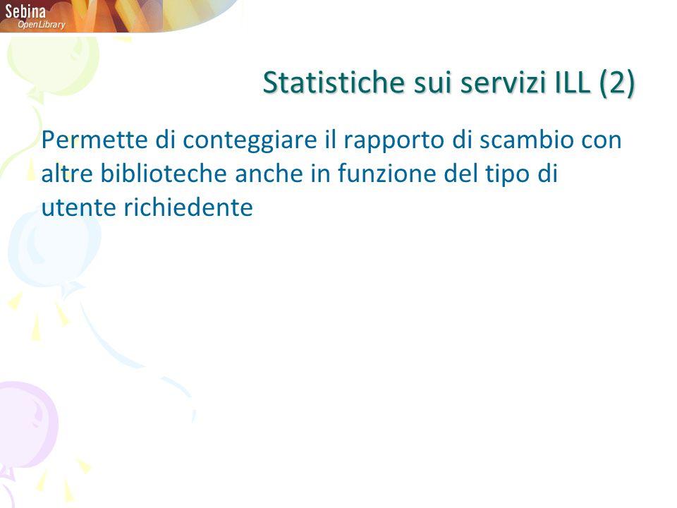 Statistiche sui servizi ILL (2) Permette di conteggiare il rapporto di scambio con altre biblioteche anche in funzione del tipo di utente richiedente