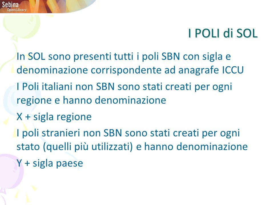 I POLI di SOL In SOL sono presenti tutti i poli SBN con sigla e denominazione corrispondente ad anagrafe ICCU I Poli italiani non SBN sono stati creati per ogni regione e hanno denominazione X + sigla regione I poli stranieri non SBN sono stati creati per ogni stato (quelli più utilizzati) e hanno denominazione Y + sigla paese