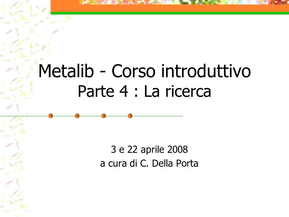 Metalib - Corso introduttivo Parte 4 : La ricerca 3 e 22 aprile 2008 a cura di C. Della Porta
