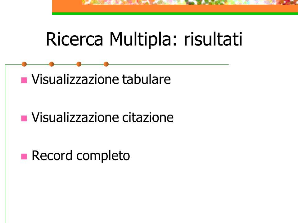Ricerca Multipla: risultati Visualizzazione tabulare Visualizzazione citazione Record completo
