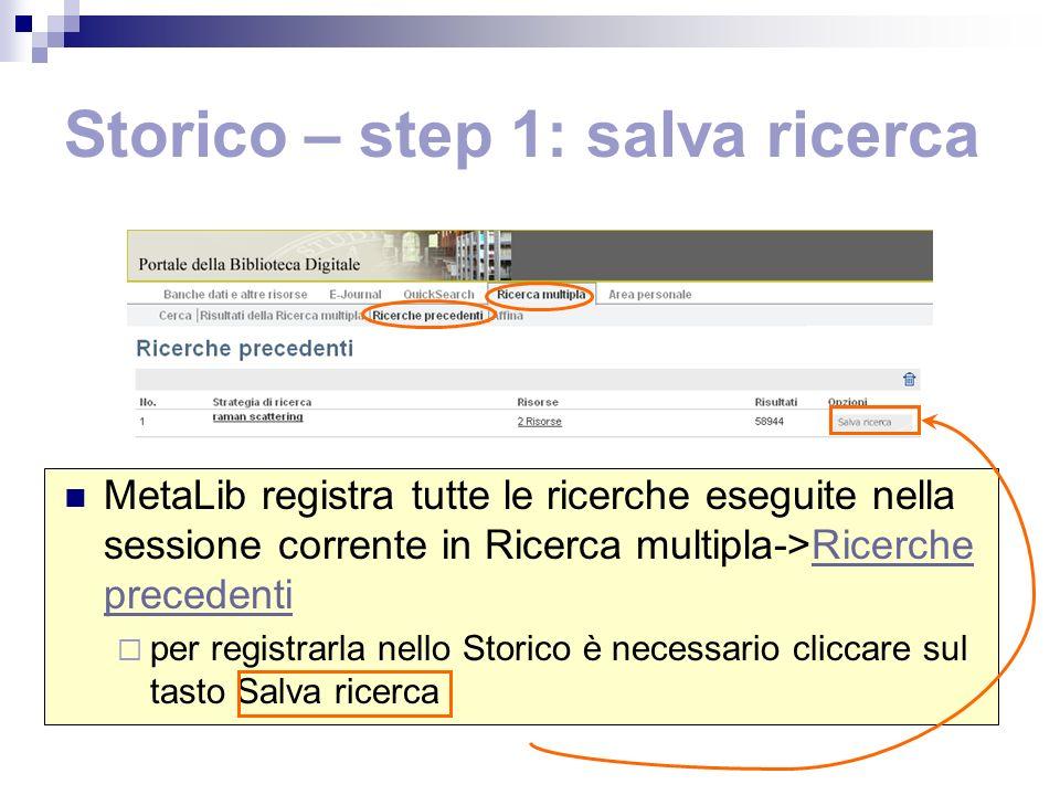 Storico – step 1: salva ricerca MetaLib registra tutte le ricerche eseguite nella sessione corrente in Ricerca multipla->Ricerche precedentiRicerche precedenti per registrarla nello Storico è necessario cliccare sul tasto Salva ricerca