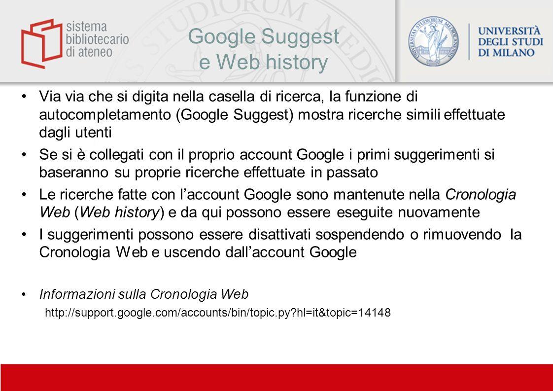 Google Suggest e Web history Via via che si digita nella casella di ricerca, la funzione di autocompletamento (Google Suggest) mostra ricerche simili
