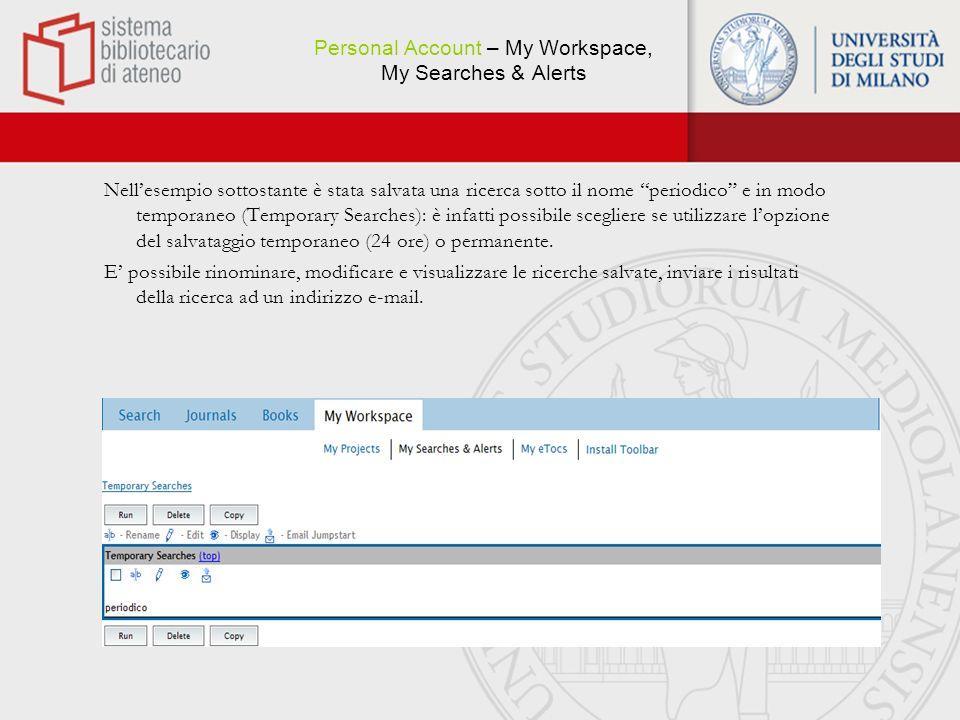 Personal Account – My Workspace, My Searches & Alerts Nellesempio sottostante è stata salvata una ricerca sotto il nome periodico e in modo temporaneo (Temporary Searches): è infatti possibile scegliere se utilizzare lopzione del salvataggio temporaneo (24 ore) o permanente.