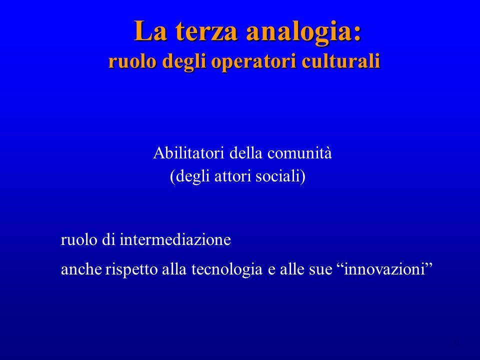 31 La terza analogia: ruolo degli operatori culturali La terza analogia: ruolo degli operatori culturali Abilitatori della comunità (degli attori sociali) ruolo di intermediazione anche rispetto alla tecnologia e alle sue innovazioni