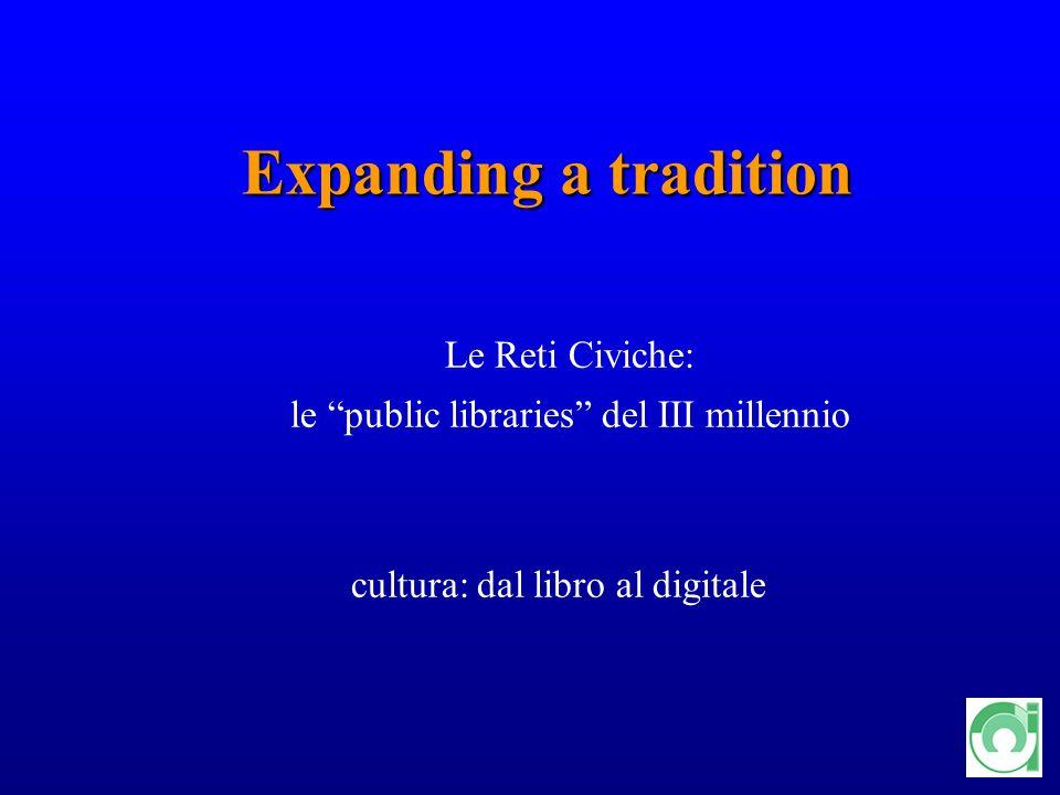 15 Expanding a tradition Expanding a tradition Le Reti Civiche: le public libraries del III millennio cultura: dal libro al digitale