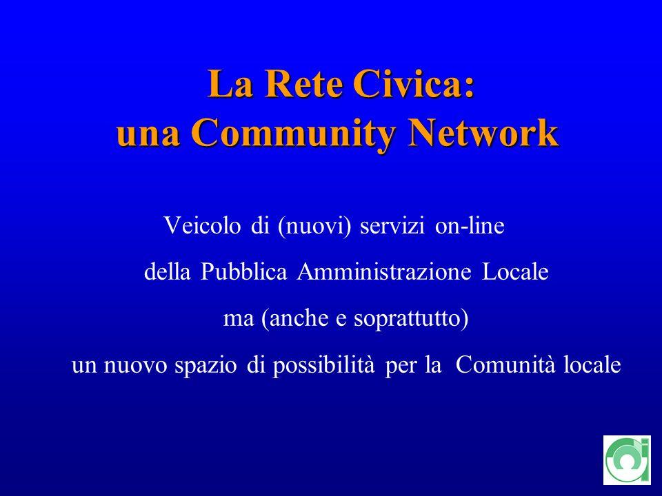 6 La Rete Civica: una Community Network La Rete Civica: una Community Network Veicolo di (nuovi) servizi on-line della Pubblica Amministrazione Locale ma (anche e soprattutto) un nuovo spazio di possibilità per la Comunità locale
