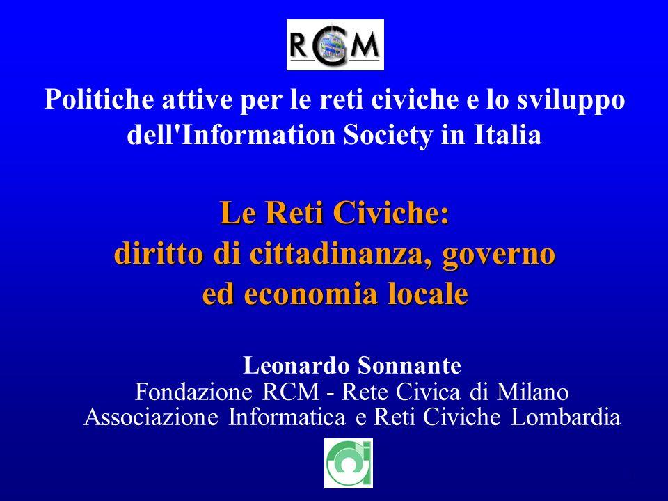 1 Politiche attive per le reti civiche e lo sviluppo dell'Information Society in Italia Leonardo Sonnante Fondazione RCM - Rete Civica di Milano Assoc