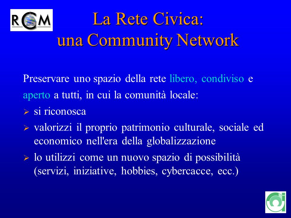 8 La Rete Civica: una Community Network Preservare uno spazio della rete libero, condiviso e aperto a tutti, in cui la comunità locale: si riconosca valorizzi il proprio patrimonio culturale, sociale ed economico nell era della globalizzazione lo utilizzi come un nuovo spazio di possibilità (servizi, iniziative, hobbies, cybercacce, ecc.)