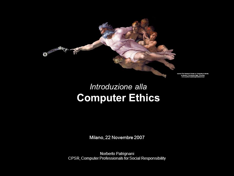 source: The Research Center on Computing & Society at Southern Connecticut State University www.southernct.edu/organizations/rccs/ Introduzione alla Computer Ethics Milano, 22 Novembre 2007 Norberto Patrignani CPSR, Computer Professionals for Social Responsibility