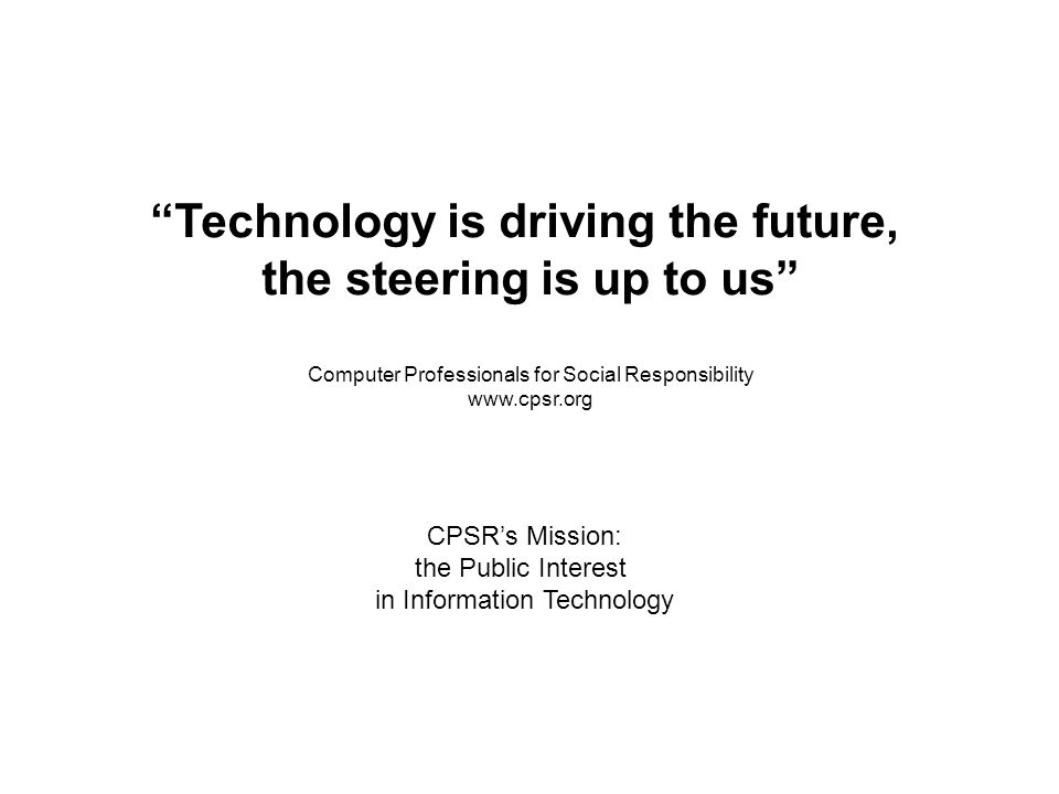Technology is driving the future, the steering is up to us Computer Professionals for Social Responsibility www.cpsr.org CPSRs Mission: the Public Interest in Information Technology