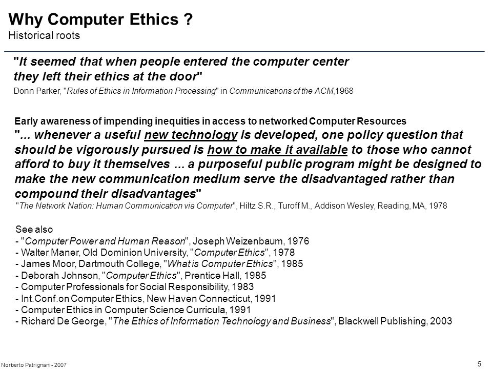 5 Norberto Patrignani - 2007 It seemed that when people entered the computer center they left their ethics at the door Donn Parker, Rules of Ethics in Information Processing in Communications of the ACM,1968 Why Computer Ethics .