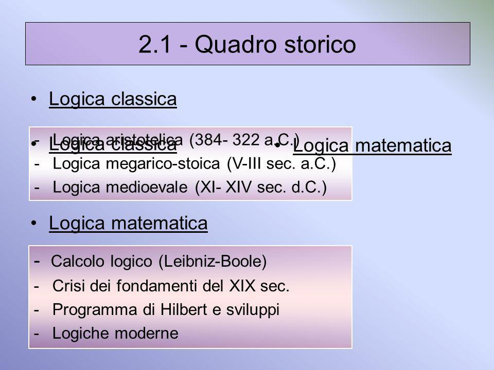 2.1 - Quadro storico Logica classica Logica matematica -Logica aristotelica (384- 322 a.C.) -Logica megarico-stoica (V-III sec. a.C.) -Logica medioeva