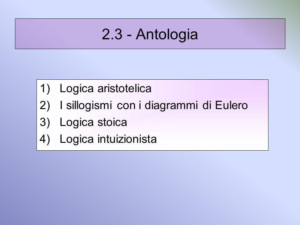 2.3 - Antologia 1)Logica aristotelica 2)I sillogismi con i diagrammi di Eulero 3)Logica stoica 4)Logica intuizionista