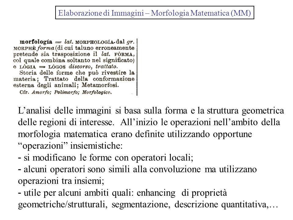 Elaborazione di Immagini – Morfologia Matematica (MM) Lanalisi delle immagini si basa sulla forma e la struttura geometrica delle regioni di interesse.