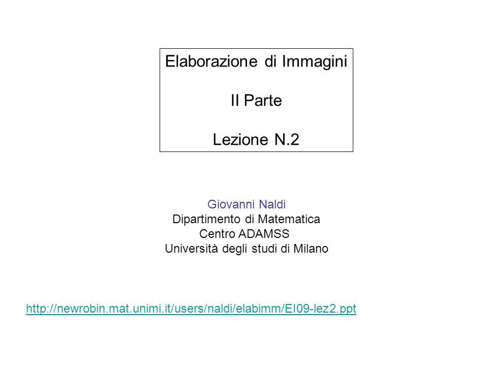 Giovanni Naldi Dipartimento di Matematica Centro ADAMSS Università degli studi di Milano Elaborazione di Immagini II Parte Lezione N.2 http://newrobin