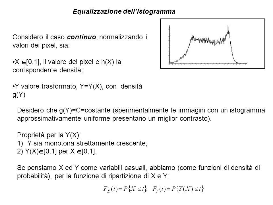 Equalizzazione dellistogramma Considero il caso continuo, normalizzando i valori dei pixel, sia: X [0,1], il valore del pixel e h(X) la corrispondente