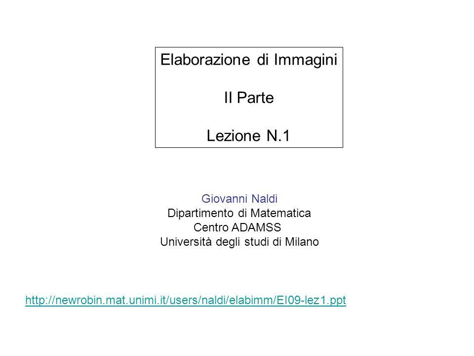 Giovanni Naldi Dipartimento di Matematica Centro ADAMSS Università degli studi di Milano Elaborazione di Immagini II Parte Lezione N.1 http://newrobin