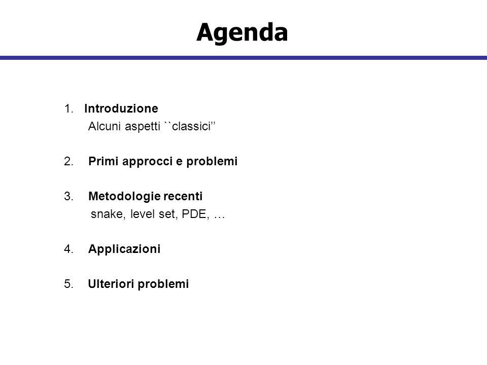 Agenda 1. Introduzione Alcuni aspetti ``classici 2.Primi approcci e problemi 3.Metodologie recenti snake, level set, PDE, … 4.Applicazioni 5. Ulterior