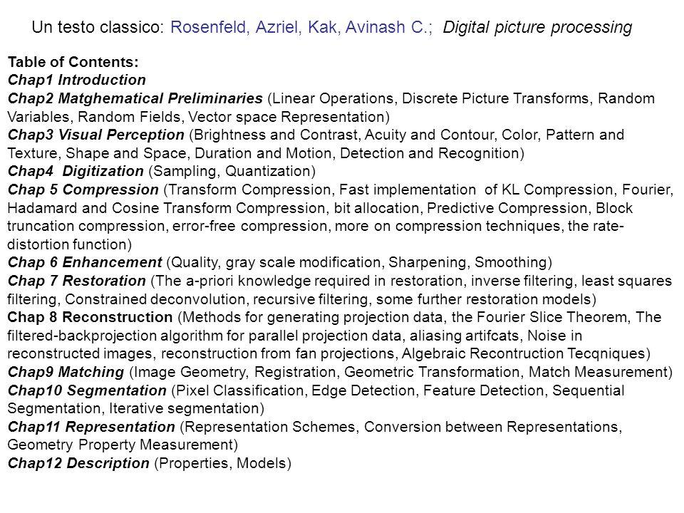 Un testo classico: Rosenfeld, Azriel, Kak, Avinash C.; Digital picture processing Table of Contents: Chap1 Introduction Chap2 Matghematical Preliminar