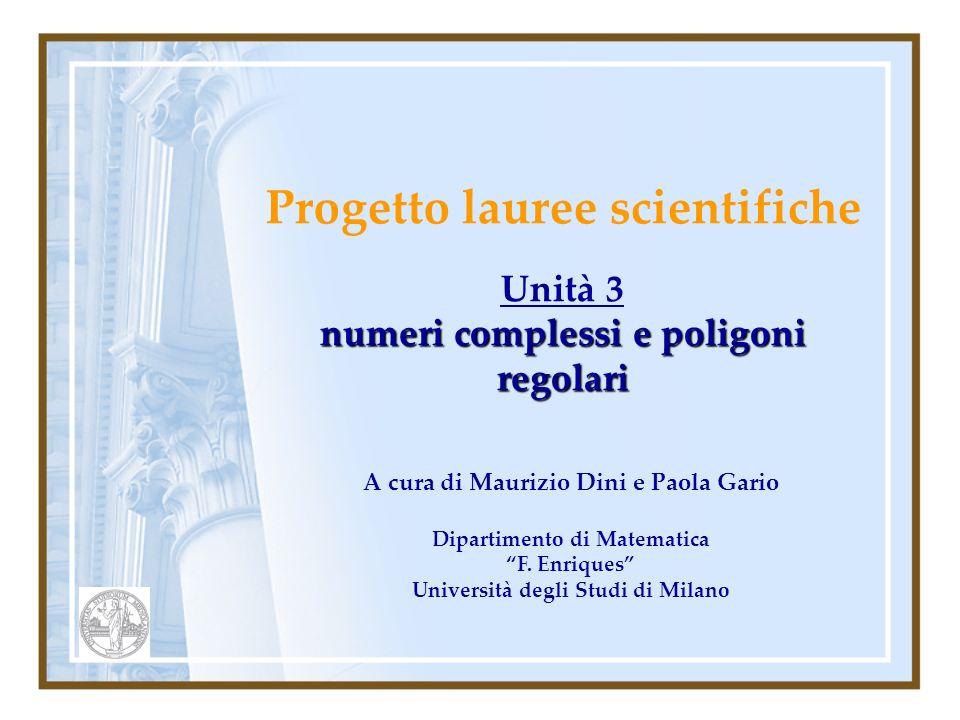 Progetto lauree scientifiche Unità 3 numeri complessi e poligoni regolari A cura di Maurizio Dini e Paola Gario Dipartimento di Matematica F.
