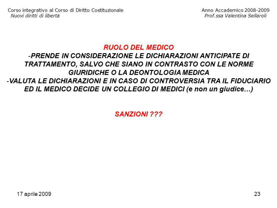 17 aprile 200923 Corso integrativo al Corso di Diritto CostituzionaleAnno Accademico 2008-2009 Nuovi diritti di libertàProf.ssa Valentina Sellaroli RUOLO DEL MEDICO -PRENDE IN CONSIDERAZIONE LE DICHIARAZIONI ANTICIPATE DI TRATTAMENTO, SALVO CHE SIANO IN CONTRASTO CON LE NORME GIURIDICHE O LA DEONTOLOGIA MEDICA -VALUTA LE DICHIARAZIONI E IN CASO DI CONTROVERSIA TRA IL FIDUCIARIO ED IL MEDICO DECIDE UN COLLEGIO DI MEDICI (e non un giudice…) SANZIONI