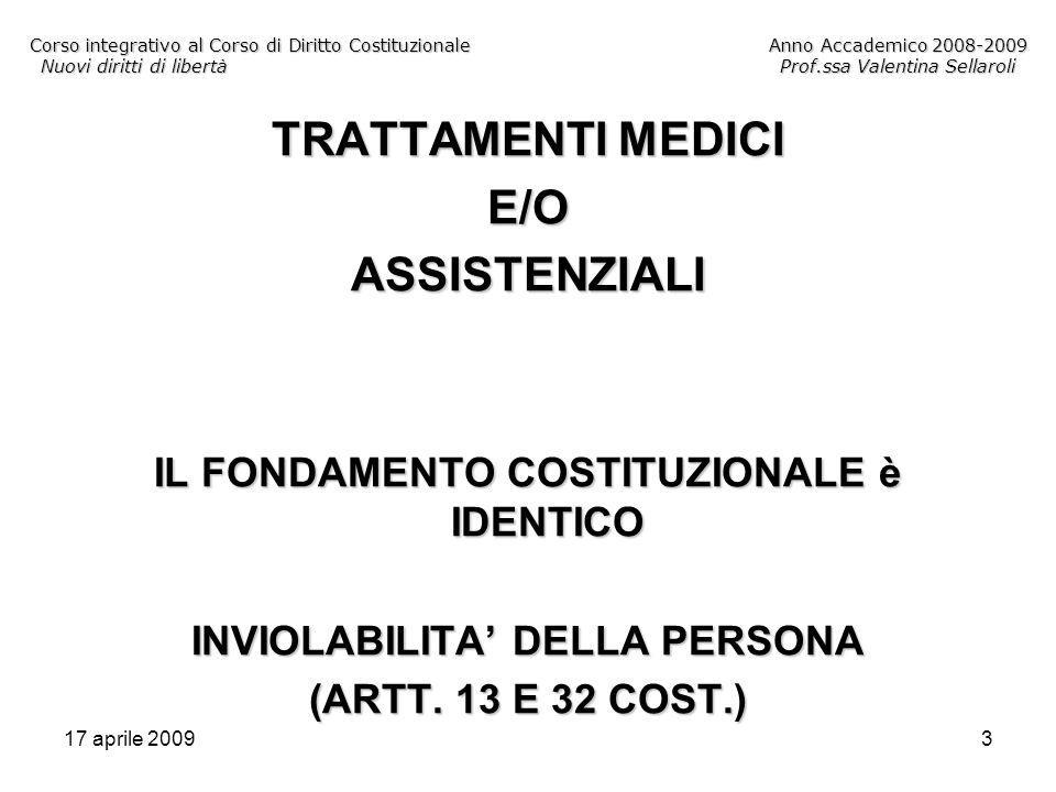 17 aprile 20093 Corso integrativo al Corso di Diritto CostituzionaleAnno Accademico 2008-2009 Nuovi diritti di libertàProf.ssa Valentina Sellaroli TRATTAMENTI MEDICI E/OASSISTENZIALI IL FONDAMENTO COSTITUZIONALE è IDENTICO INVIOLABILITA DELLA PERSONA (ARTT.