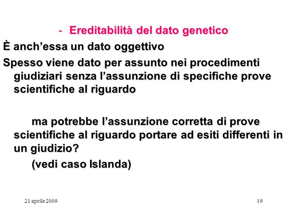 21 aprile 200919 -Ereditabilità del dato genetico È anchessa un dato oggettivo Spesso viene dato per assunto nei procedimenti giudiziari senza lassunz