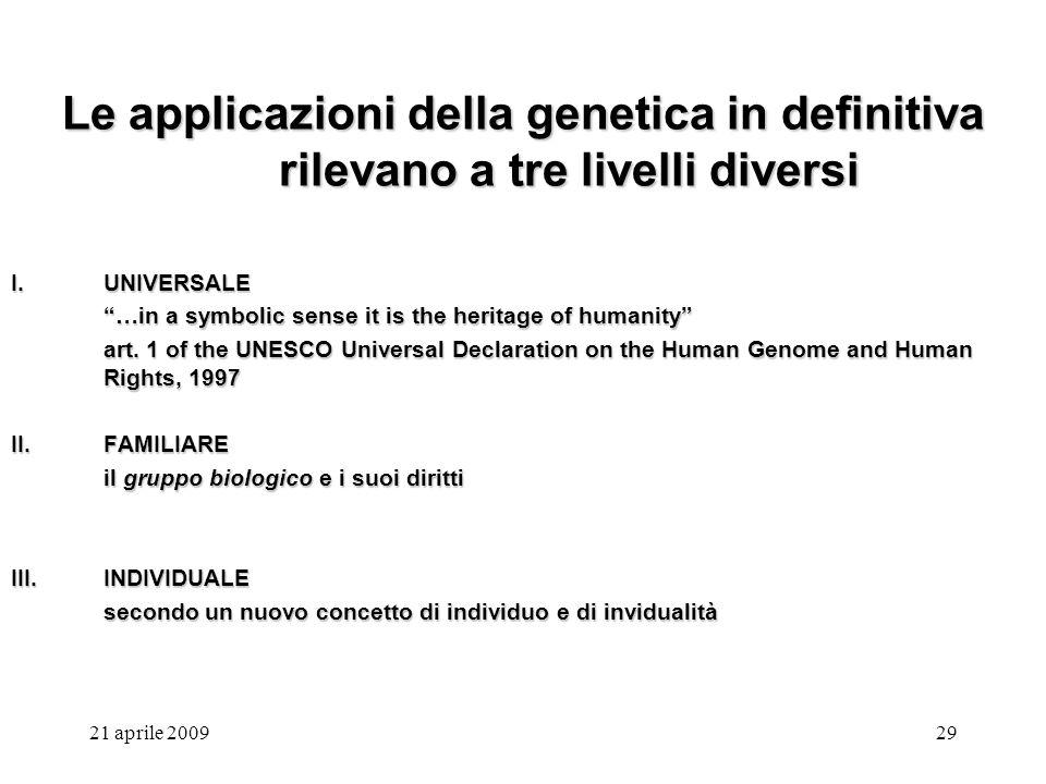21 aprile 200929 Le applicazioni della genetica in definitiva rilevano a tre livelli diversi I.UNIVERSALE …in a symbolic sense it is the heritage of h