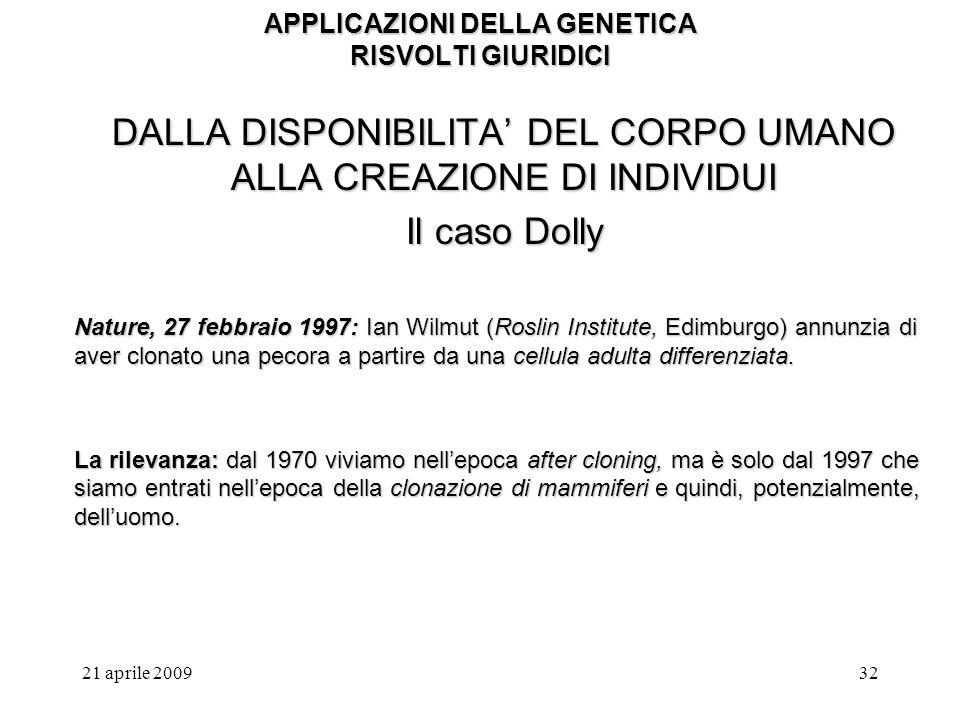 21 aprile 200932 APPLICAZIONI DELLA GENETICA RISVOLTI GIURIDICI DALLA DISPONIBILITA DEL CORPO UMANO ALLA CREAZIONE DI INDIVIDUI Il caso Dolly Nature,