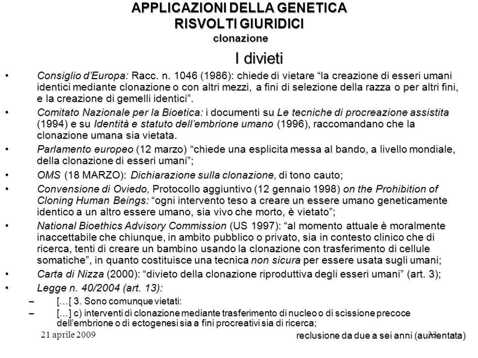 21 aprile 200933 APPLICAZIONI DELLA GENETICA RISVOLTI GIURIDICI clonazione I divieti Consiglio dEuropa: Racc. n. 1046 (1986): chiede di vietare la cre