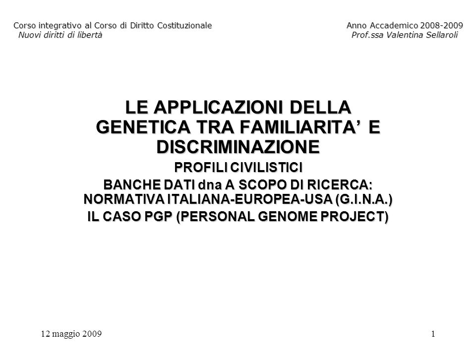 12 maggio 20091 Corso integrativo al Corso di Diritto CostituzionaleAnno Accademico 2008-2009 Nuovi diritti di libertàProf.ssa Valentina Sellaroli LE APPLICAZIONI DELLA GENETICA TRA FAMILIARITA E DISCRIMINAZIONE PROFILI CIVILISTICI BANCHE DATI dna A SCOPO DI RICERCA: NORMATIVA ITALIANA-EUROPEA-USA (G.I.N.A.) IL CASO PGP (PERSONAL GENOME PROJECT)