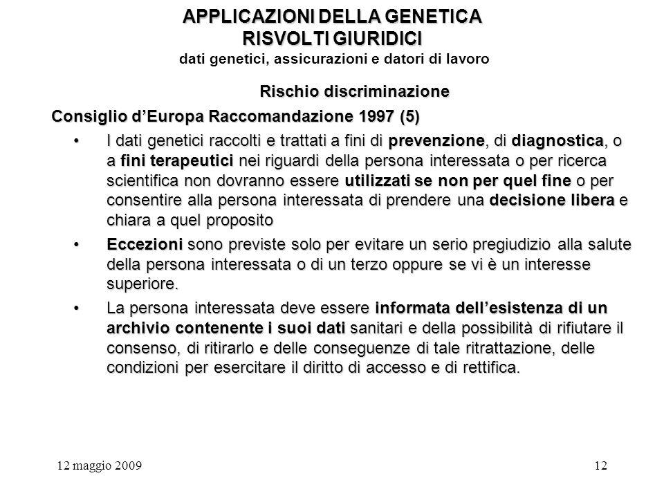 12 maggio 200912 APPLICAZIONI DELLA GENETICA RISVOLTI GIURIDICI APPLICAZIONI DELLA GENETICA RISVOLTI GIURIDICI dati genetici, assicurazioni e datori di lavoro Rischio discriminazione Consiglio dEuropa Raccomandazione 1997 (5) I dati genetici raccolti e trattati a fini di prevenzione, di diagnostica, o a fini terapeutici nei riguardi della persona interessata o per ricerca scientifica non dovranno essere utilizzati se non per quel fine o per consentire alla persona interessata di prendere una decisione libera e chiara a quel propositoI dati genetici raccolti e trattati a fini di prevenzione, di diagnostica, o a fini terapeutici nei riguardi della persona interessata o per ricerca scientifica non dovranno essere utilizzati se non per quel fine o per consentire alla persona interessata di prendere una decisione libera e chiara a quel proposito Eccezioni sono previste solo per evitare un serio pregiudizio alla salute della persona interessata o di un terzo oppure se vi è un interesse superiore.Eccezioni sono previste solo per evitare un serio pregiudizio alla salute della persona interessata o di un terzo oppure se vi è un interesse superiore.