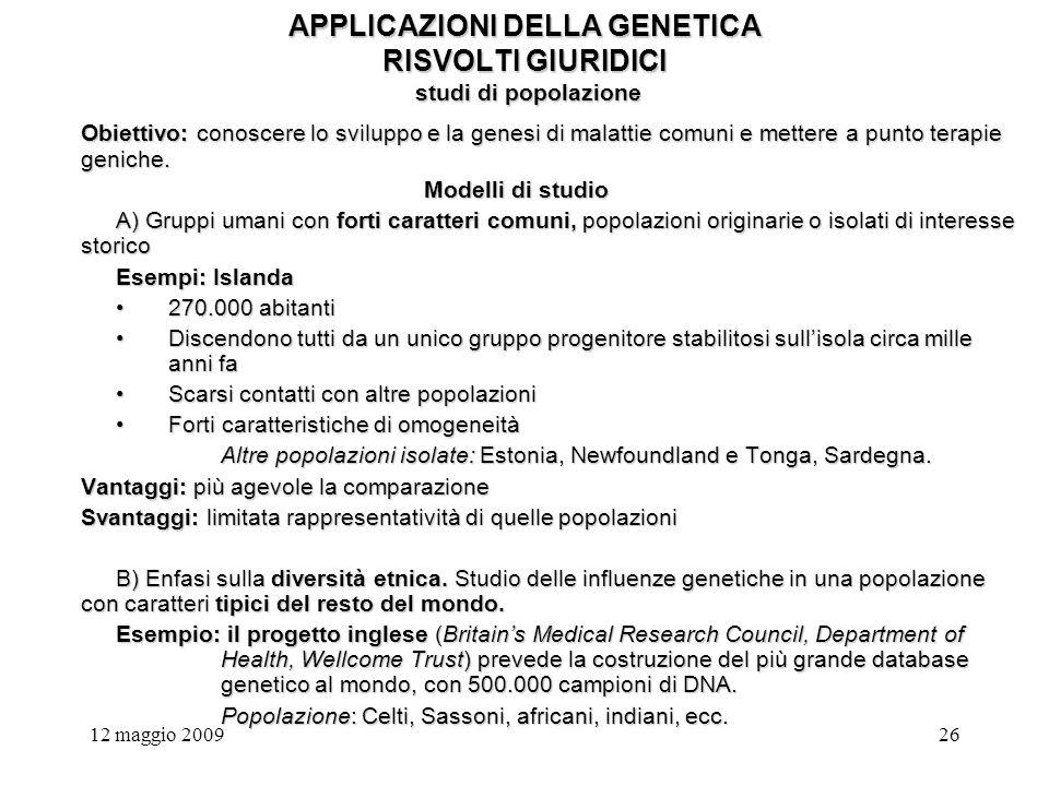 12 maggio 200926 APPLICAZIONI DELLA GENETICA RISVOLTI GIURIDICI studi di popolazione Obiettivo: conoscere lo sviluppo e la genesi di malattie comuni e mettere a punto terapie geniche.
